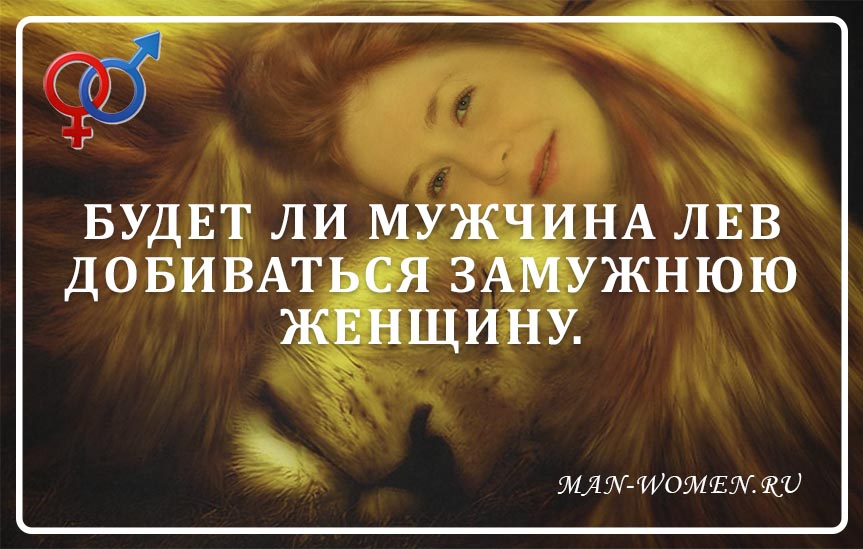 Будет ли мужчина лев добиваться замужнюю женщину.